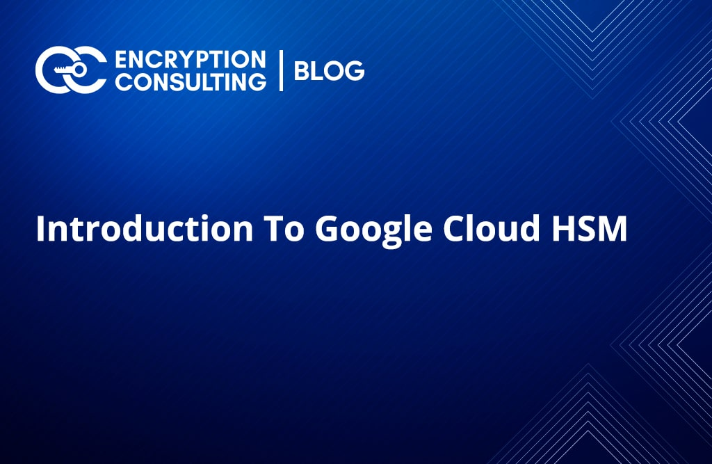 Blog Post - Introduction to Google Cloud HSM